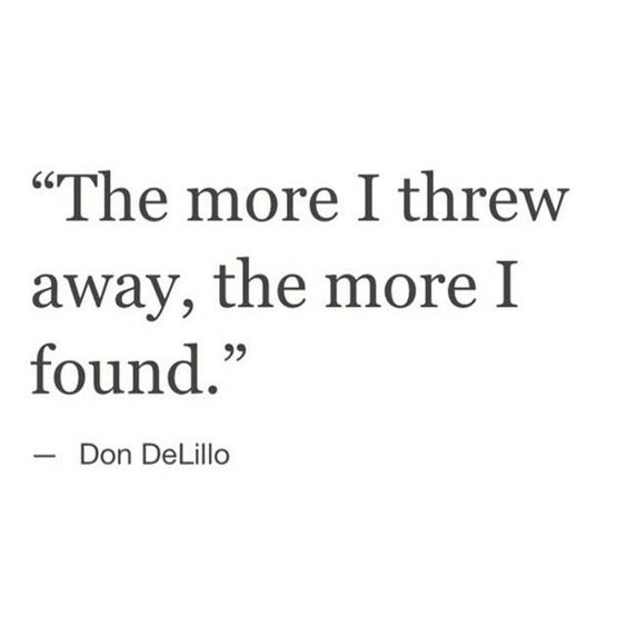 "Een quote van Don Delilo: ""The more I thre away, the more I found''-Marie Kondo"